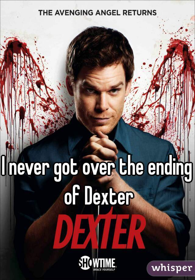 I never got over the ending of Dexter