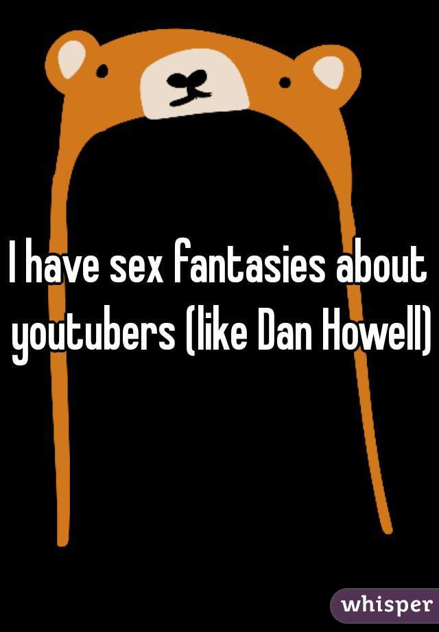 I have sex fantasies about youtubers (like Dan Howell)