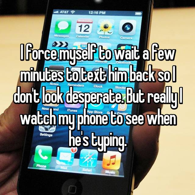 I force myself to wait a few minutes to text him back so I don't look desperate. But really I watch my phone to see when he's typing.