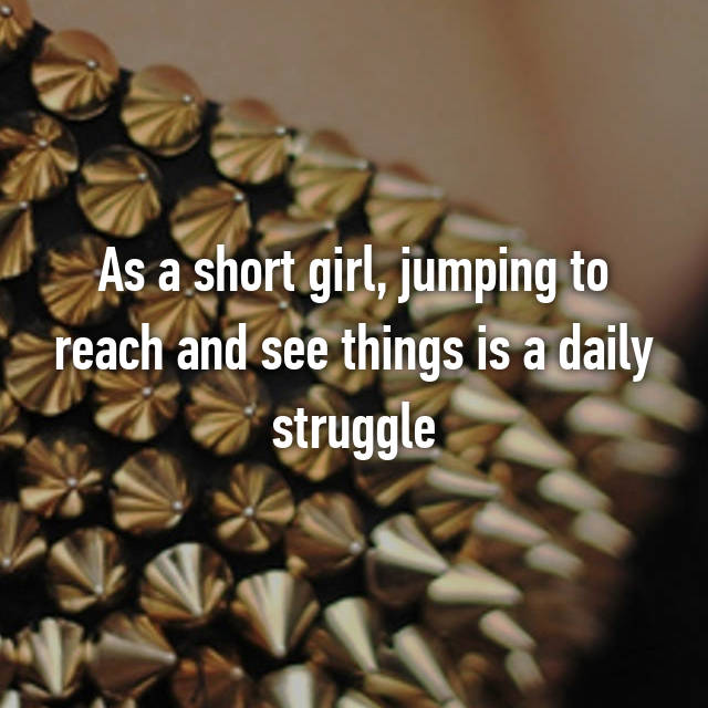 As a short girl, jumping to reach and see things is a daily struggle
