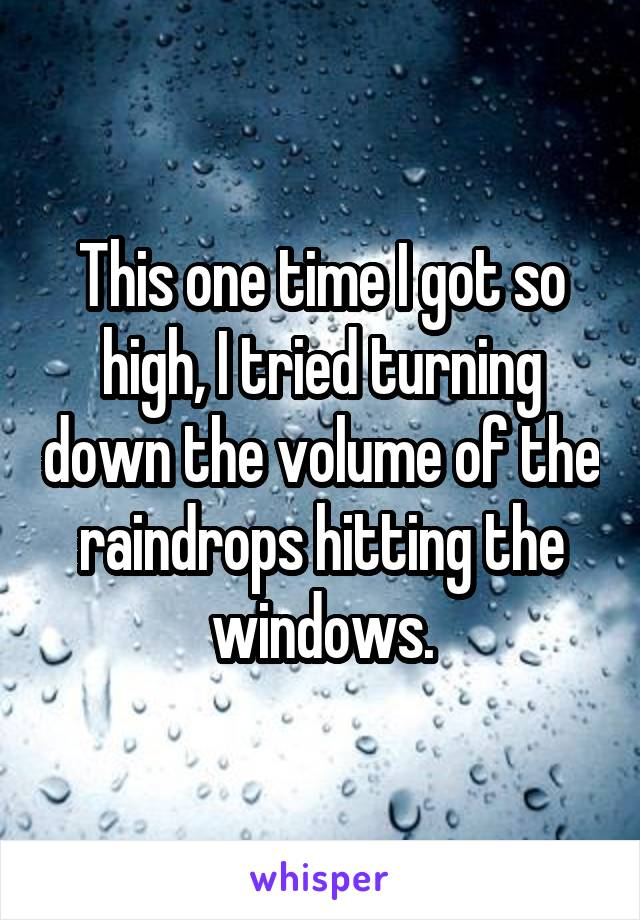 This one time I got so high, I tried turning down the volume of the raindrops hitting the windows.
