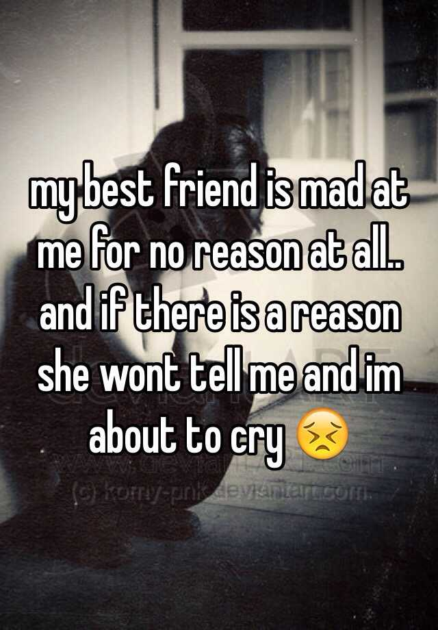 my best friend is mad at me for no reason at all.. and if
