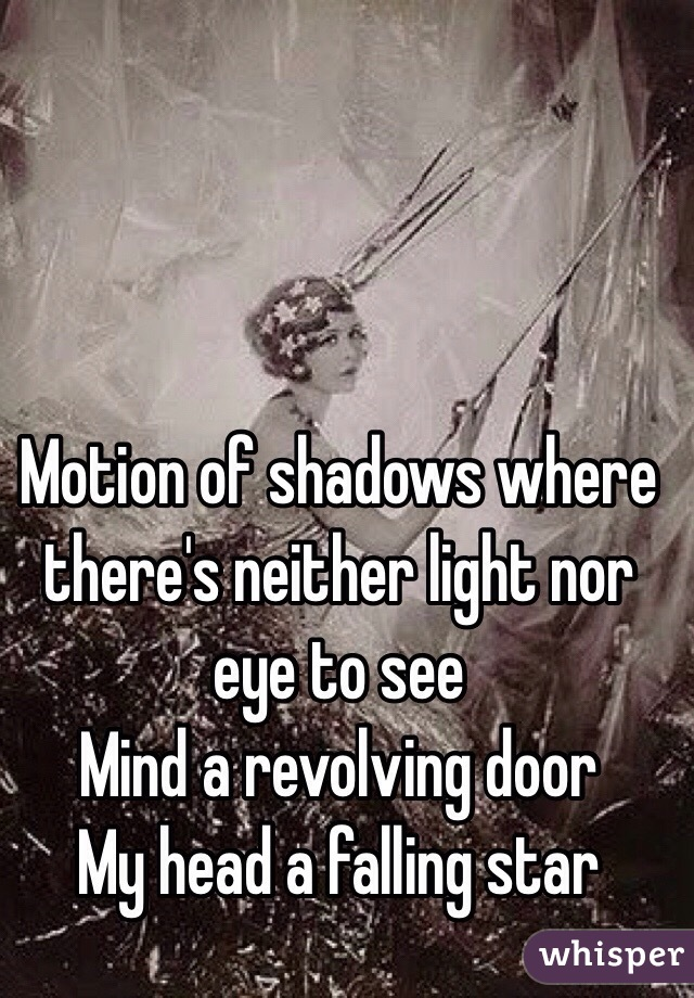 Motion of shadows where there's neither light nor eye to see Mind a revolving door My head a falling star