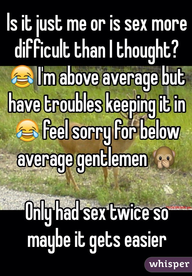 Is it just me or is sex more difficult than I thought? 😂 I'm above average but have troubles keeping it in 😂 feel sorry for below average gentlemen 🙊  Only had sex twice so maybe it gets easier
