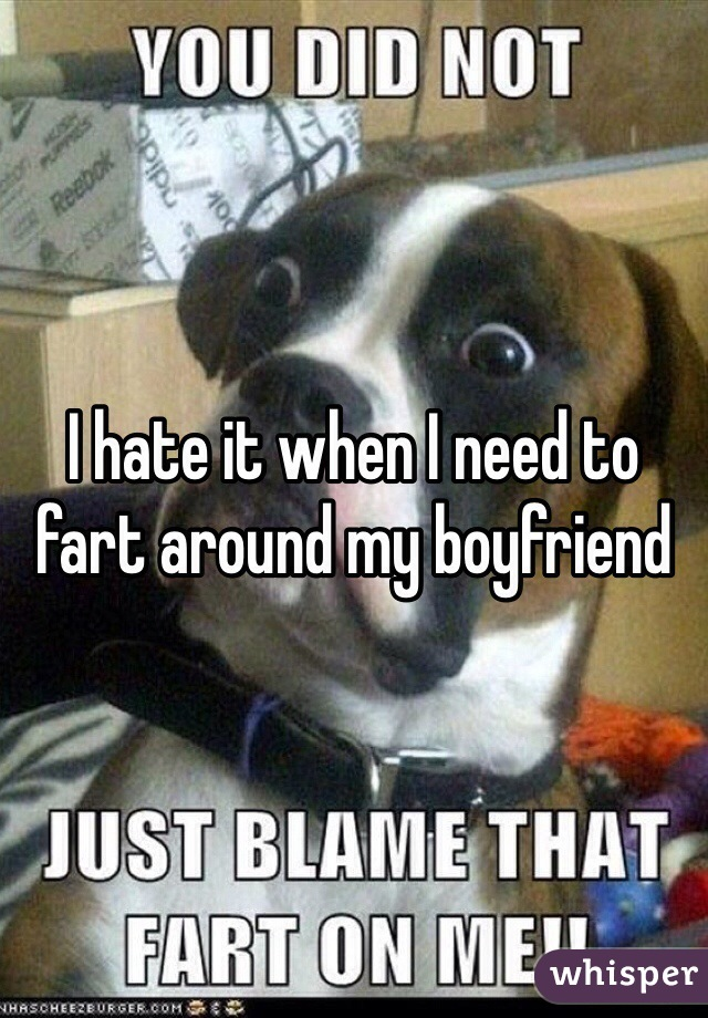 I hate it when I need to fart around my boyfriend