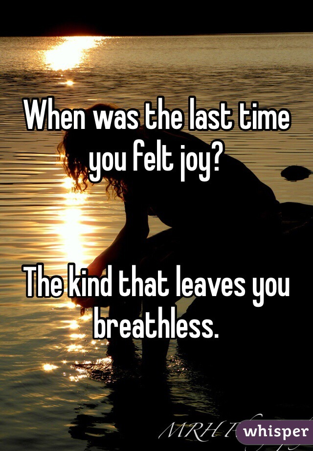 When was the last time you felt joy?    The kind that leaves you breathless.
