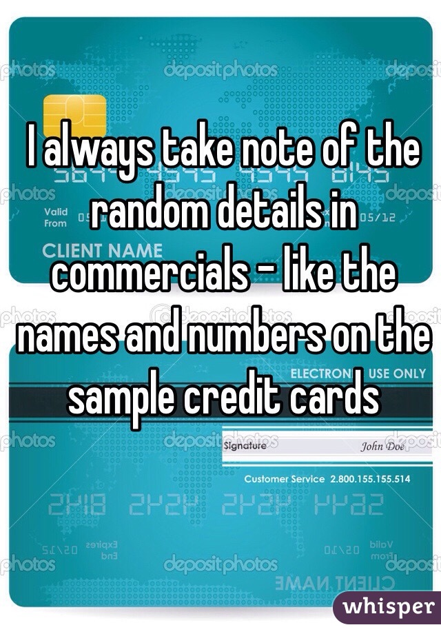 I always take note of the random details in commercials - like the names and numbers on the sample credit cards