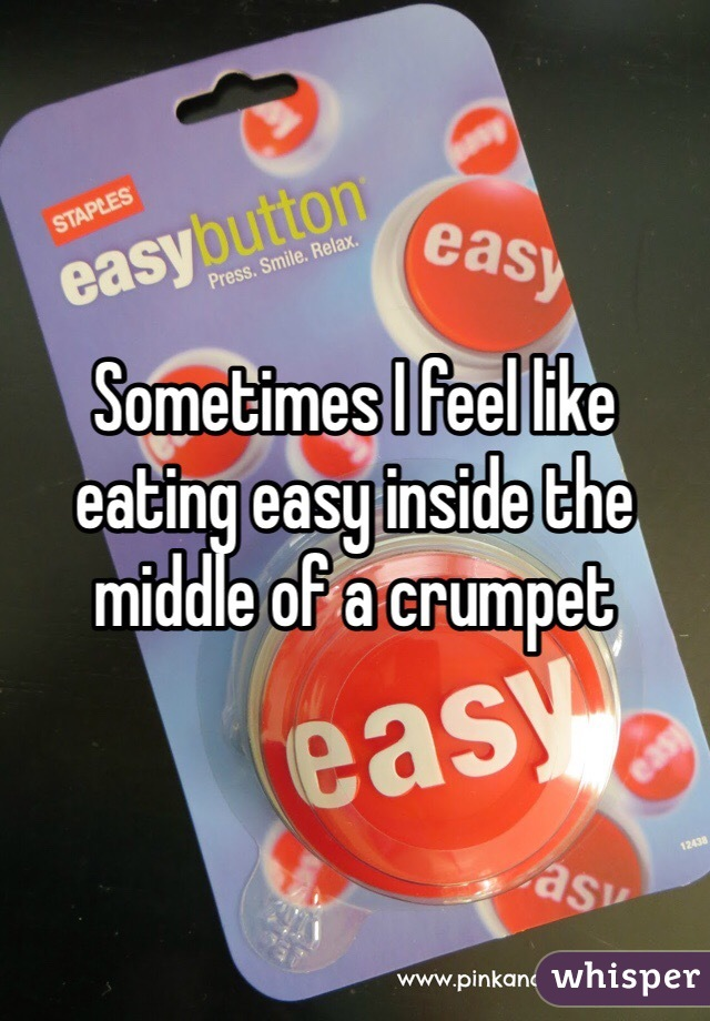 Sometimes I feel like eating easy inside the middle of a crumpet
