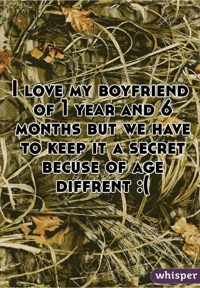 I love my boyfriend of 1 year and 6 months but we have to keep it a secret becuse of age diffrent :(