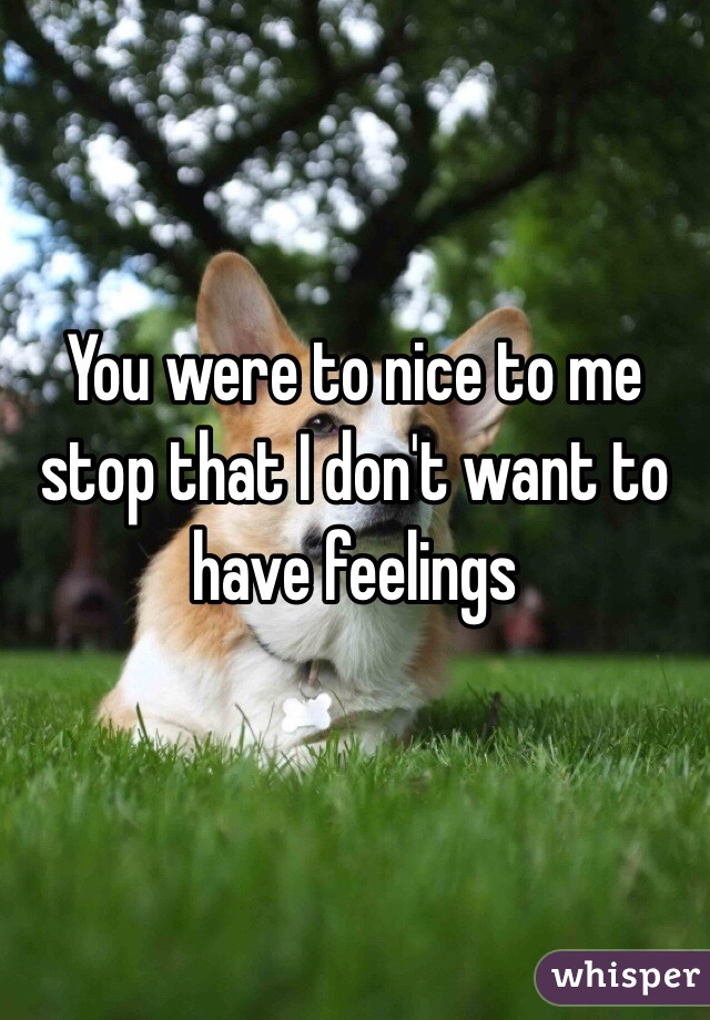 You were to nice to me stop that I don't want to have feelings