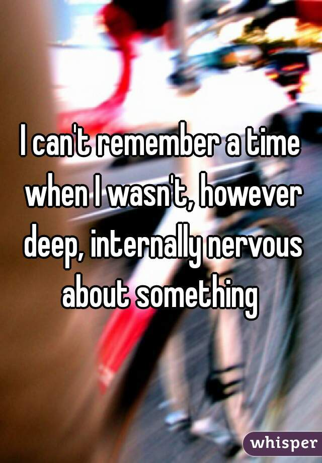I can't remember a time when I wasn't, however deep, internally nervous about something