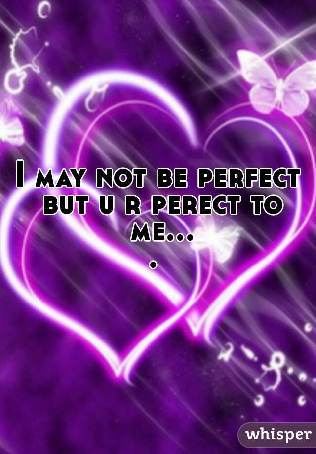 I may not be perfect but u r perect to me....