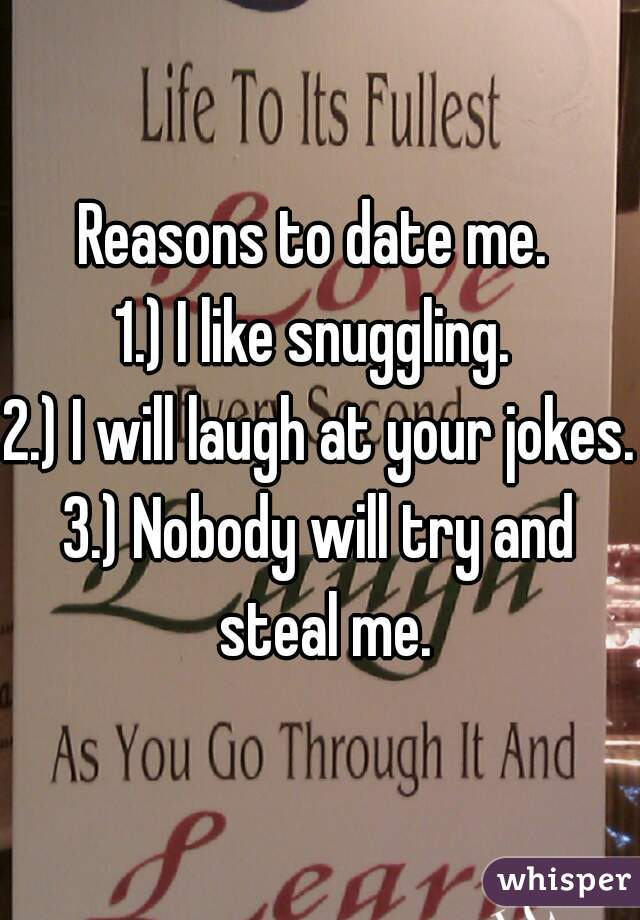 Reasons to date me.  1.) I like snuggling.  2.) I will laugh at your jokes. 3.) Nobody will try and steal me.