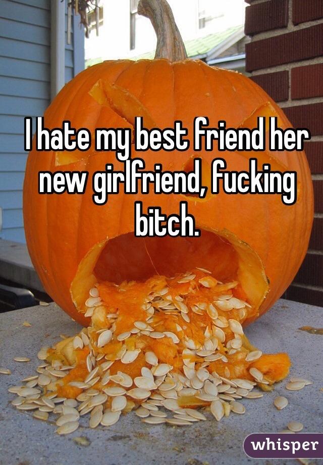 I hate my best friend her new girlfriend, fucking bitch.