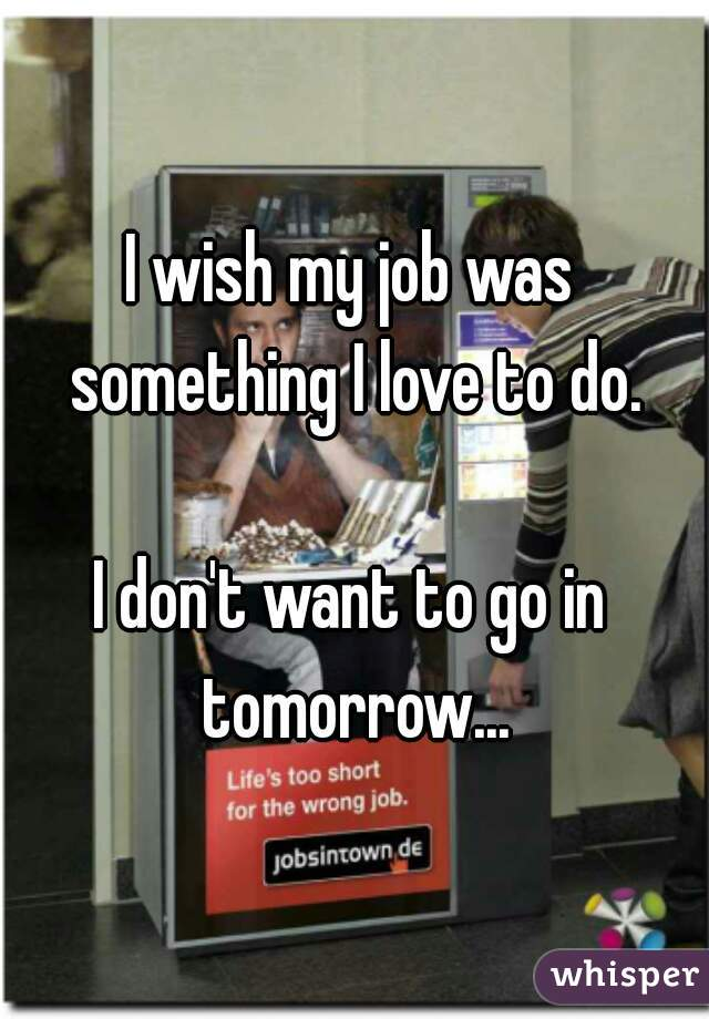 I wish my job was something I love to do.  I don't want to go in tomorrow...