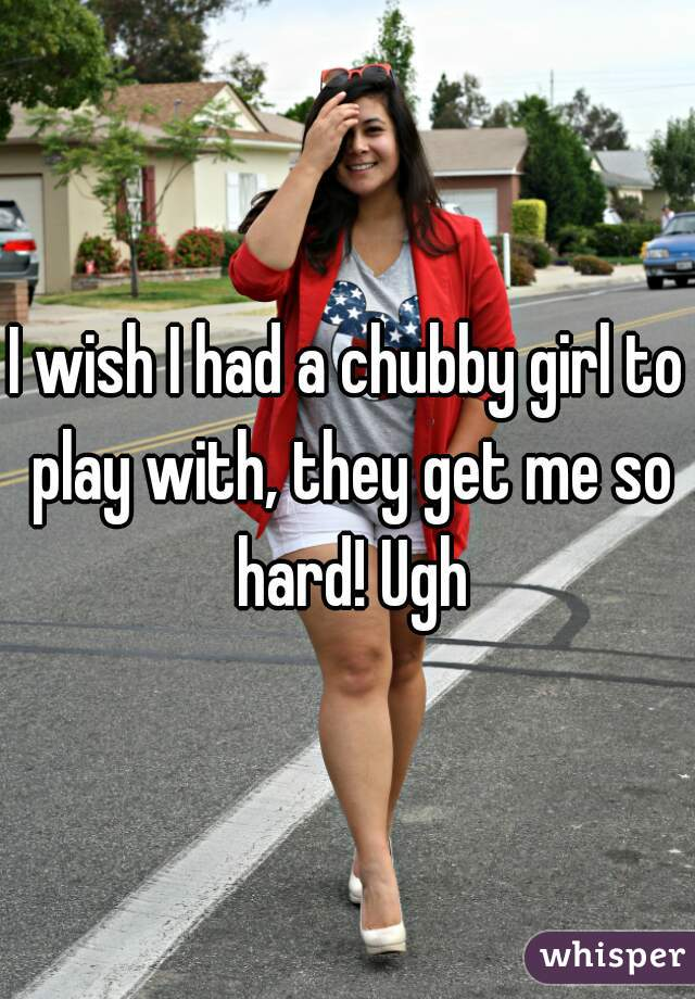 I wish I had a chubby girl to play with, they get me so hard! Ugh