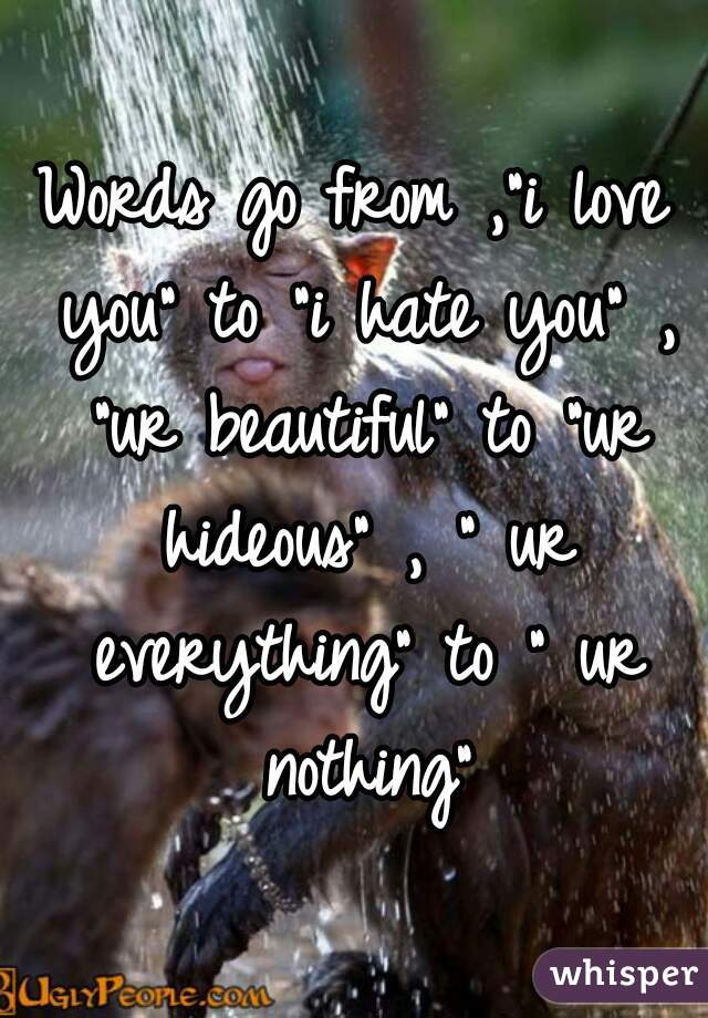 """Words go from ,""""i love you"""" to """"i hate you"""" , """"ur beautiful"""" to """"ur hideous"""" , """" ur everything"""" to """" ur nothing"""""""
