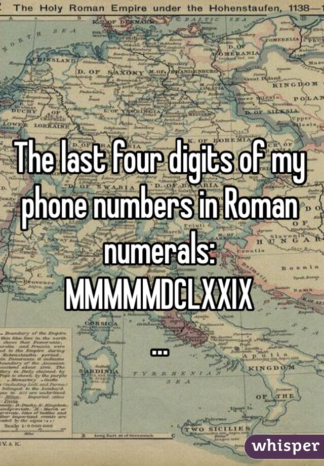 The last four digits of my phone numbers in Roman numerals:  MMMMMDCLXXIX …