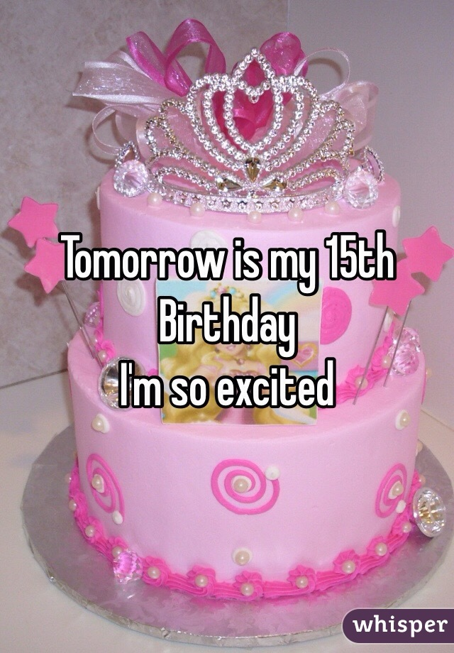 Tomorrow is my 15th Birthday  I'm so excited