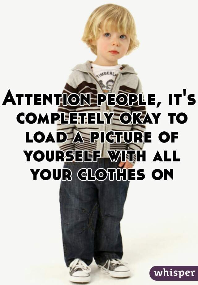 Attention people, it's completely okay to load a picture of yourself with all your clothes on