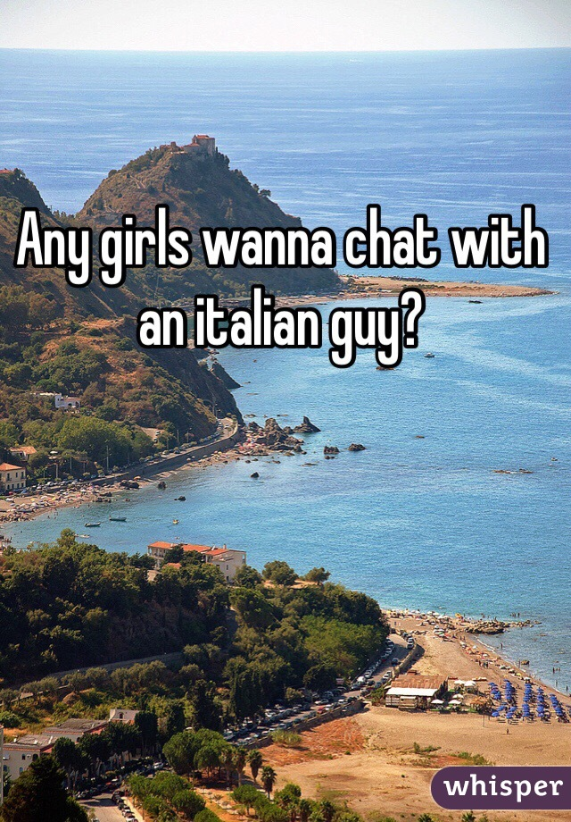 Any girls wanna chat with an italian guy?