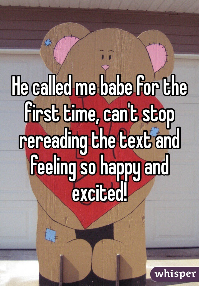 He called me babe for the first time, can't stop rereading the text and feeling so happy and excited!