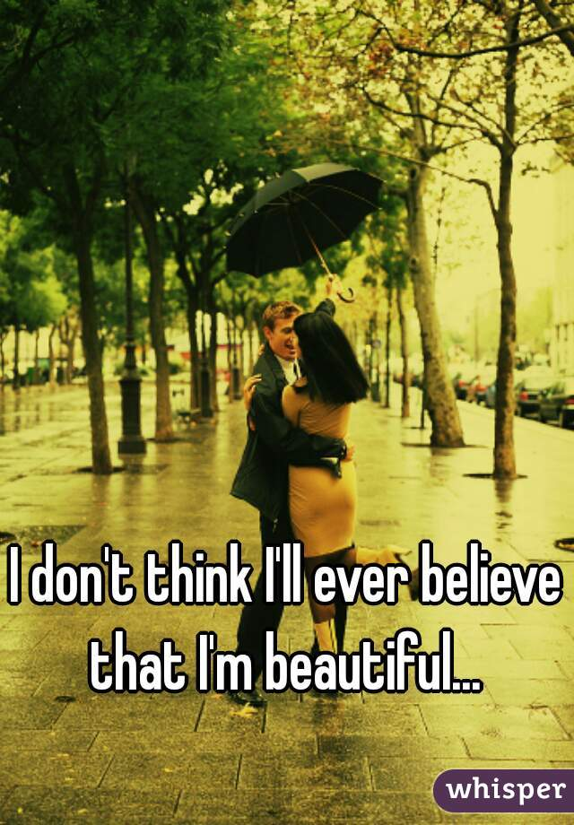I don't think I'll ever believe that I'm beautiful...