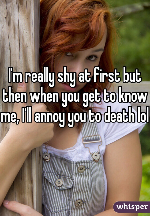 I'm really shy at first but then when you get to know me, I'll annoy you to death lol