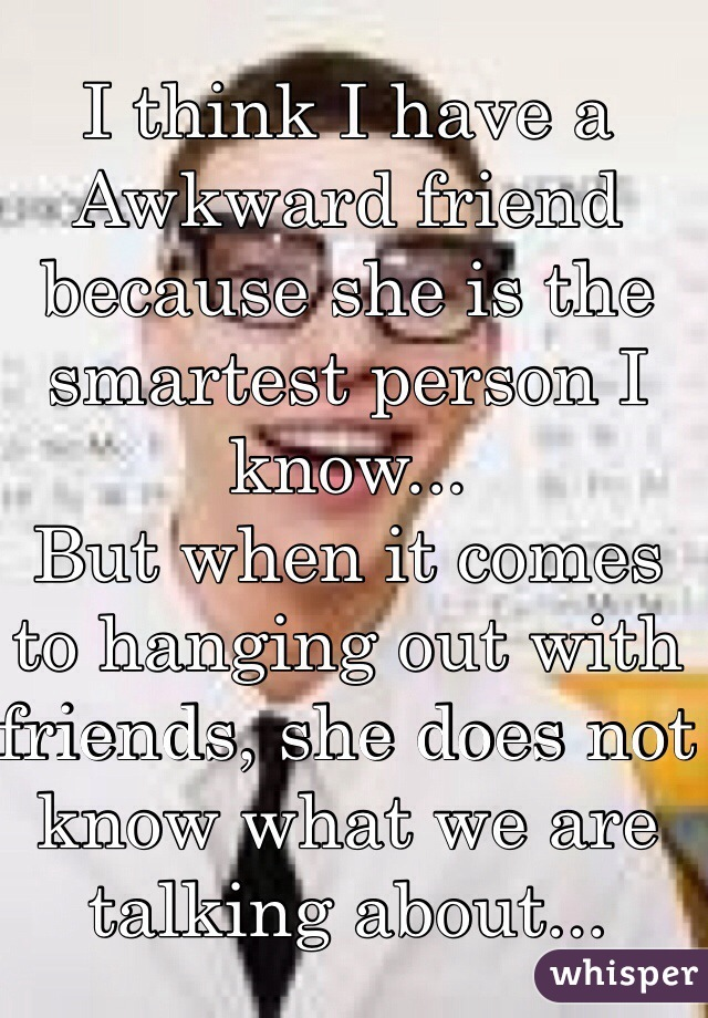 I think I have a  Awkward friend because she is the smartest person I know... But when it comes to hanging out with friends, she does not know what we are talking about...