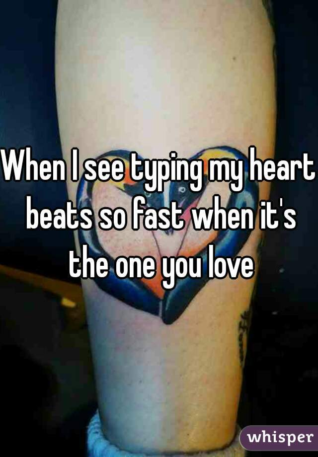 When I see typing my heart beats so fast when it's the one you love