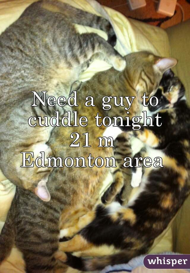 Need a guy to cuddle tonight  21 m  Edmonton area
