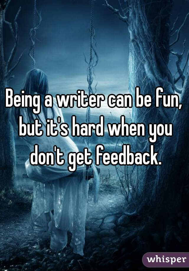 Being a writer can be fun, but it's hard when you don't get feedback.