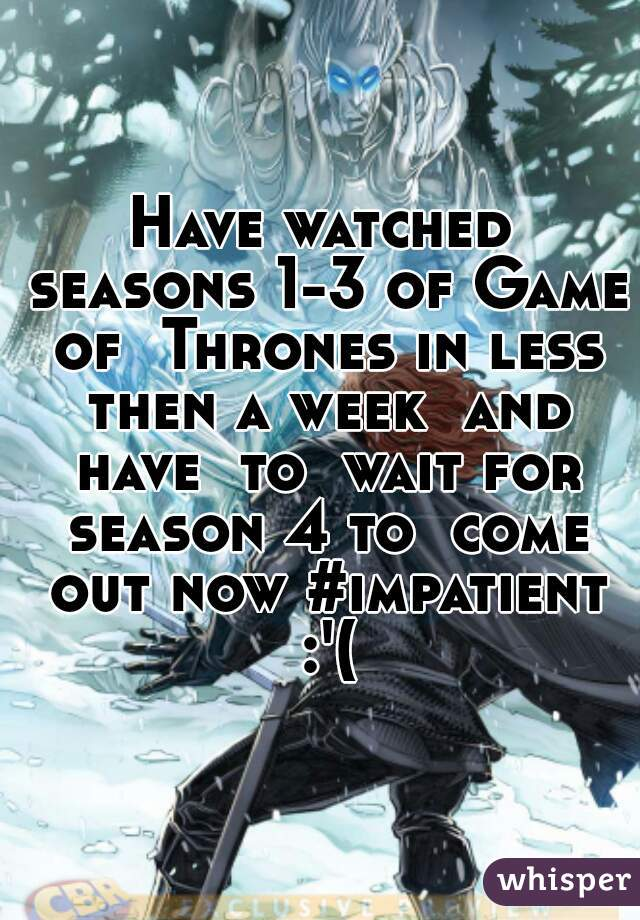 Have watched seasons 1-3 of Game of  Thrones in less then a week  and have  to  wait for season 4 to  come out now #impatient :'(