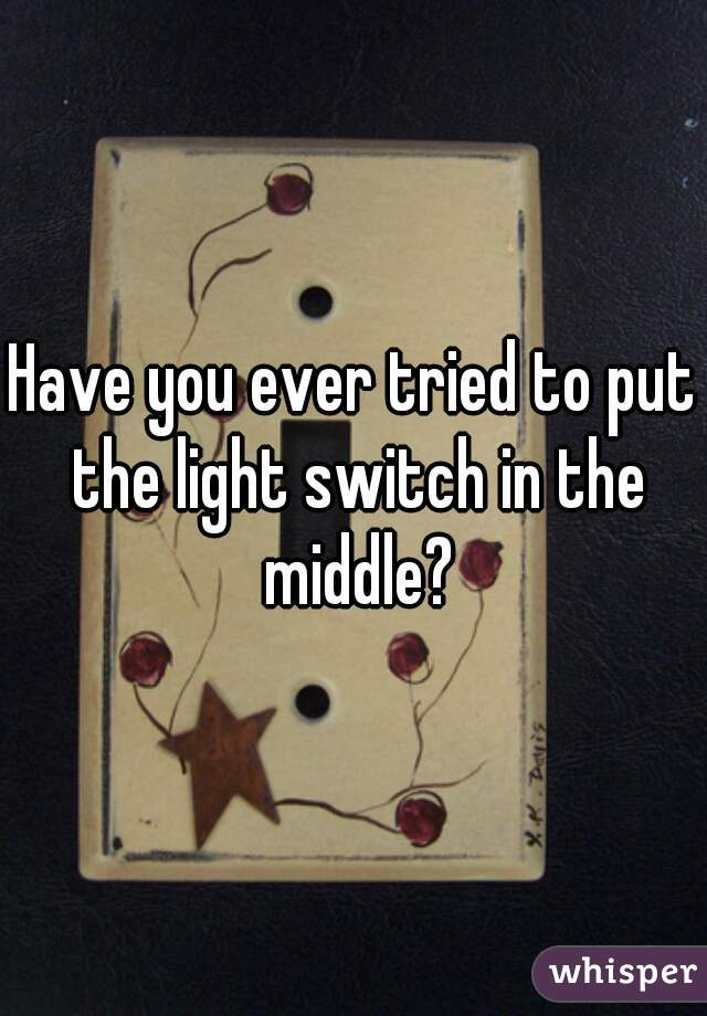 Have you ever tried to put the light switch in the middle?