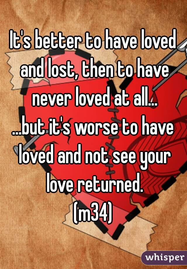 It's better to have loved and lost, then to have never loved at all...  ...but it's worse to have loved and not see your love returned.  (m34)