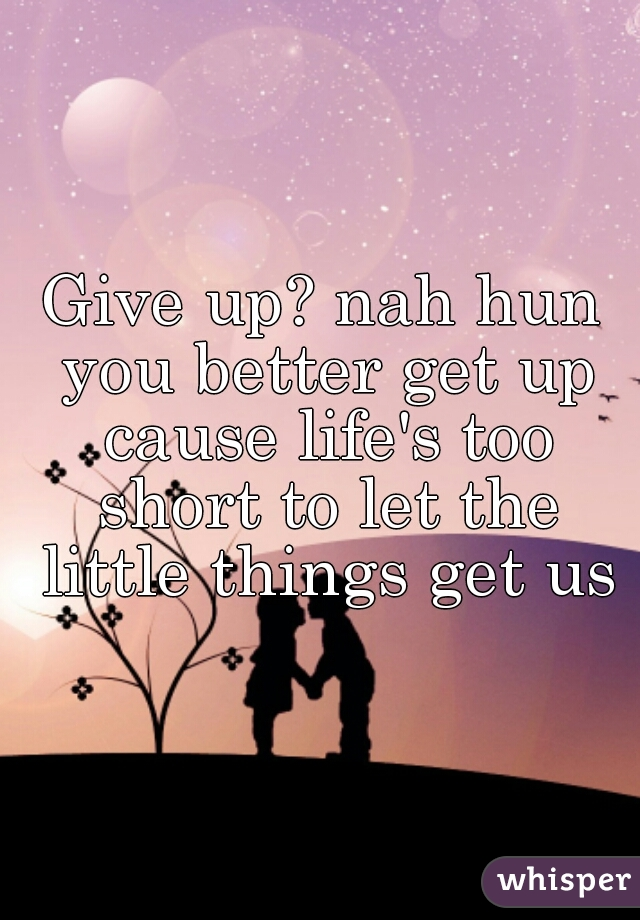 Give up? nah hun you better get up cause life's too short to let the little things get us