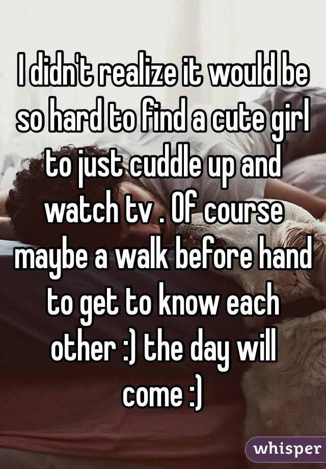 I didn't realize it would be so hard to find a cute girl to just cuddle up and watch tv . Of course maybe a walk before hand to get to know each other :) the day will come :)