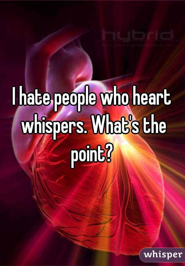 I hate people who heart whispers. What's the point?