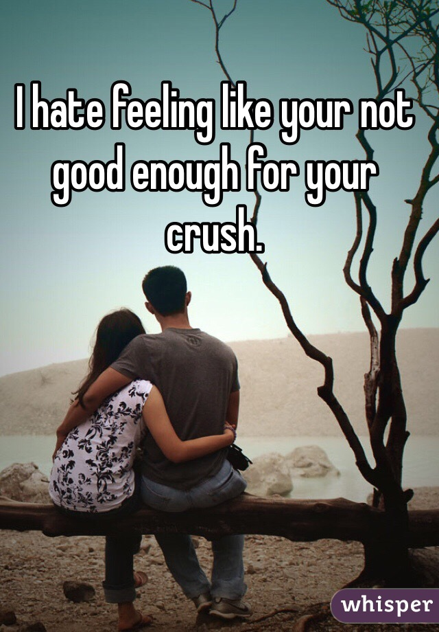 I hate feeling like your not good enough for your crush.