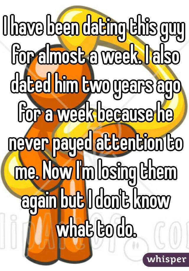 I have been dating this guy for almost a week. I also dated him two years ago for a week because he never payed attention to me. Now I'm losing them again but I don't know what to do.