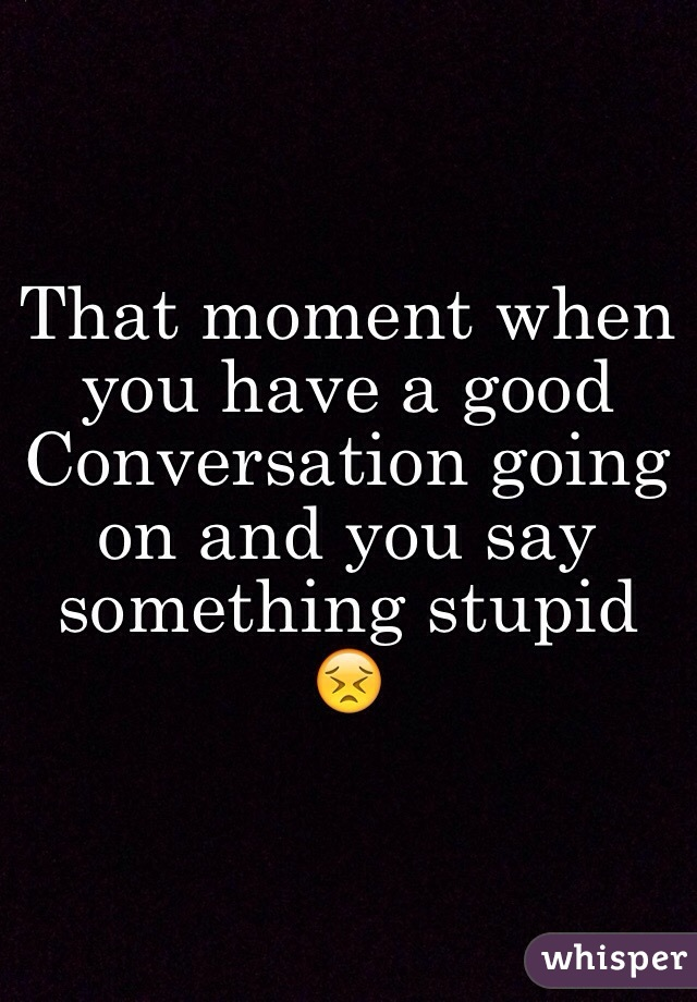 That moment when you have a good Conversation going on and you say something stupid 😣