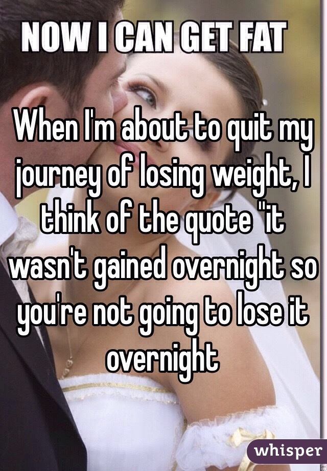 """When I'm about to quit my journey of losing weight, I think of the quote """"it wasn't gained overnight so you're not going to lose it overnight"""