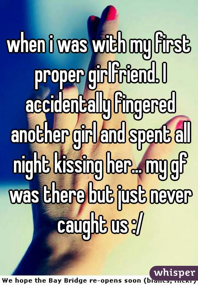 when i was with my first proper girlfriend. I accidentally fingered another girl and spent all night kissing her... my gf was there but just never caught us :/