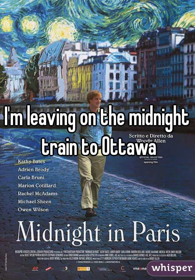I'm leaving on the midnight train to Ottawa