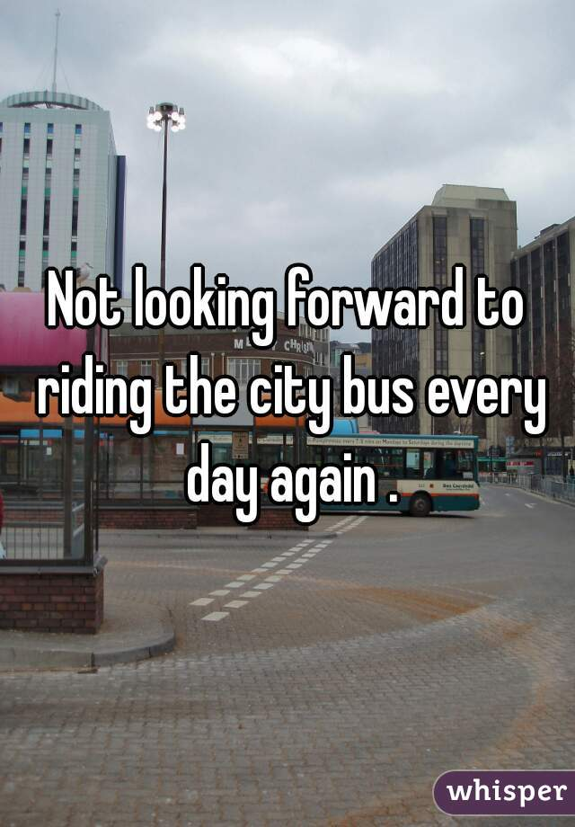 Not looking forward to riding the city bus every day again .
