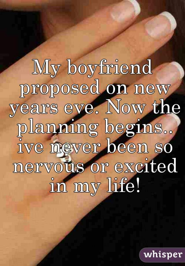 My boyfriend proposed on new years eve. Now the planning begins.. ive never been so nervous or excited in my life!