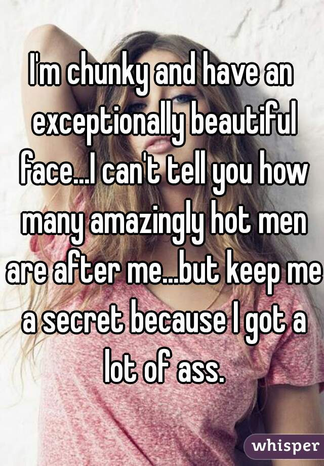 I'm chunky and have an exceptionally beautiful face...I can't tell you how many amazingly hot men are after me...but keep me a secret because I got a lot of ass.