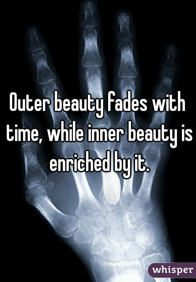 Outer beauty fades with time, while inner beauty is enriched by it.