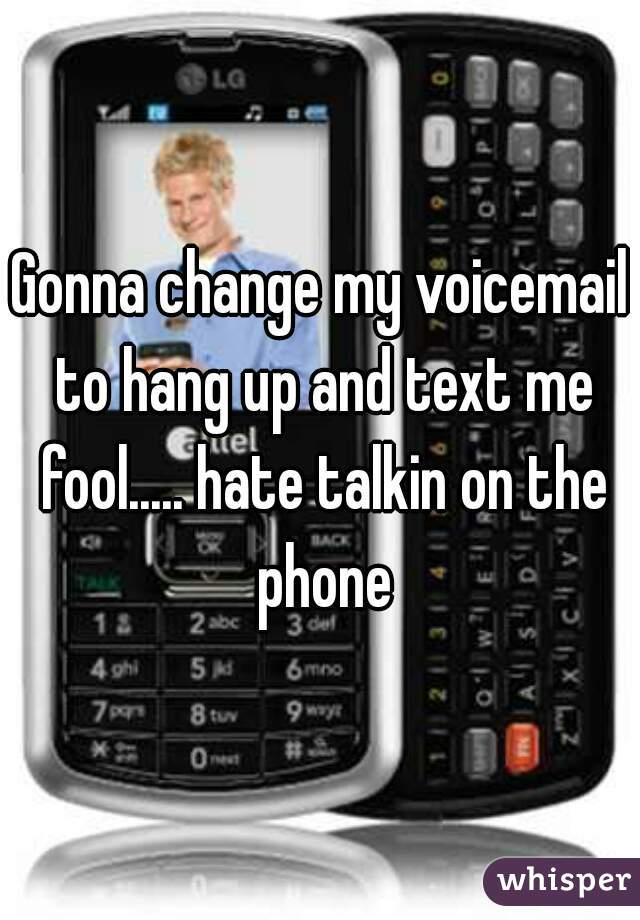Gonna change my voicemail to hang up and text me fool..... hate talkin on the phone