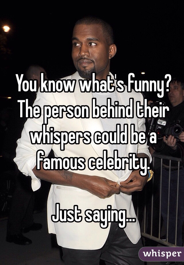 You know what's funny? The person behind their whispers could be a famous celebrity.   Just saying...
